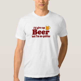 I'd Give Up Beer .... But I'm No Quitter T-shirt