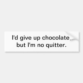 I'd give up chocolate - bumper sticker