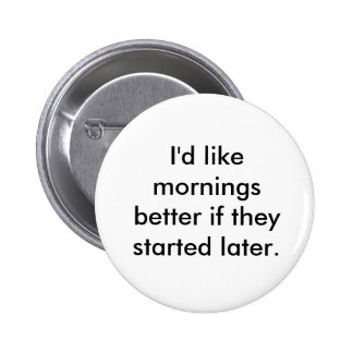 I'd like mornings better if they started later. 2 inch round button
