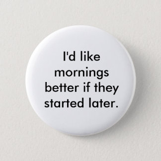 I'd like mornings better if they started later. pinback button