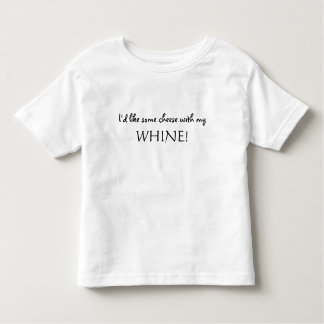 I'd like some cheese with my  WHINE! T-shirt