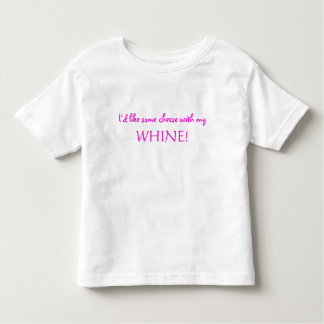 I'd like some cheese with my  WHINE! Tee Shirt