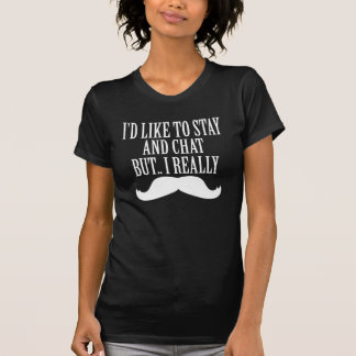 i'd like to stay and chat but i really moustache T-Shirt