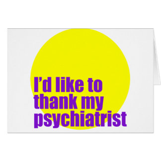 I'd like to thank my psychiatrist. card