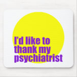 I'd like to thank my psychiatrist. mouse pad
