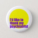 I'd like to thank my psychiatrist. pinback button