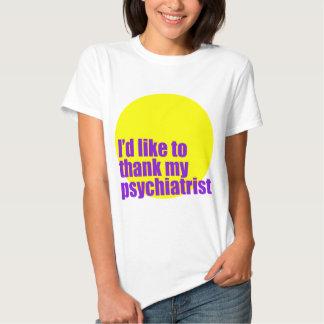 I'd like to thank my psychiatrist. tee shirt