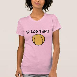 I'd Lob That Tennis Ball T-shirts
