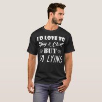 Id Love Stay And Chat But Im Lying T-Shirt