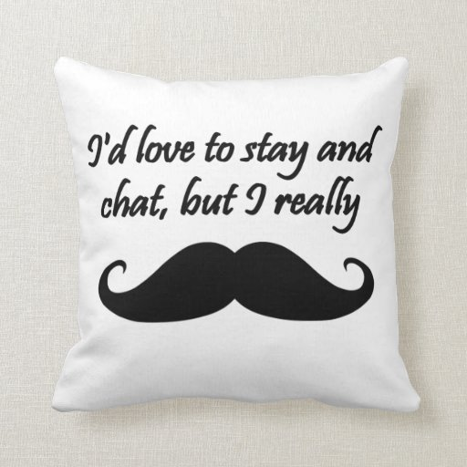 I'd Love to Stay and Chat but I really mustache Pillows
