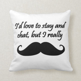 I'd Love to Stay and Chat but I really mustache Throw Pillow