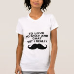 I'd love to stay and chat. tshirts