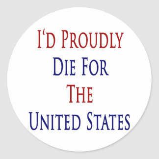 I'd Proudly Die For The United States Classic Round Sticker