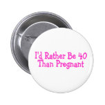 Id Rather Be 40 Than Pregnant Pink Pinback Button