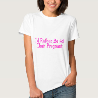 Id Rather Be 40 Than Pregnant Pink Shirt