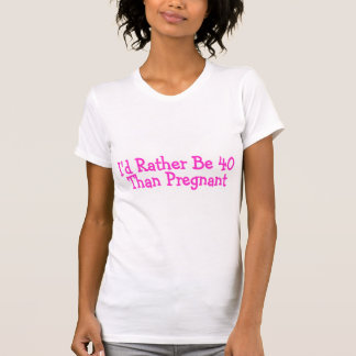 Id Rather Be 40 Than Pregnant Pink Tee Shirt