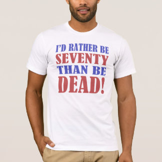 I'd Rather Be 70 Than Be Dead! T-Shirt