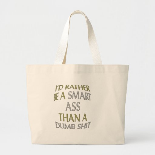 I'd rather be a smart ass then a dumb shit bags