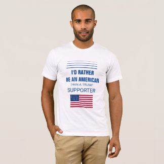 I'd Rather Be An American Than A Trump Supporter T-Shirt