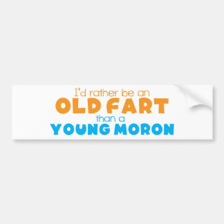 I'd rather be an OLD FART than a young MORON Bumper Sticker