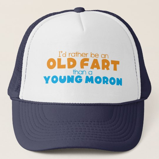 I'd rather be an OLD FART than a young MORON Trucker Hat