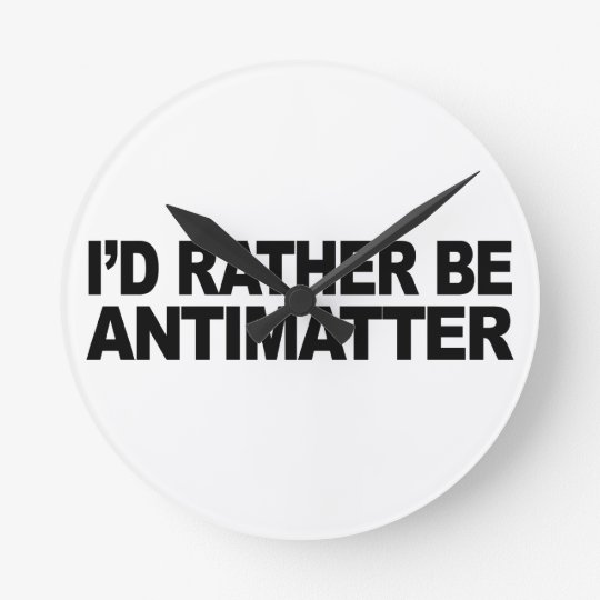 I'd Rather Be Antimatter Round Clock