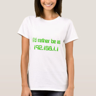 I'd rather be at 192.168.1.1 (HOME!) T-Shirt