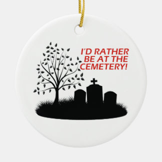 I'd Rather Be At The Cemetery Ceramic Ornament