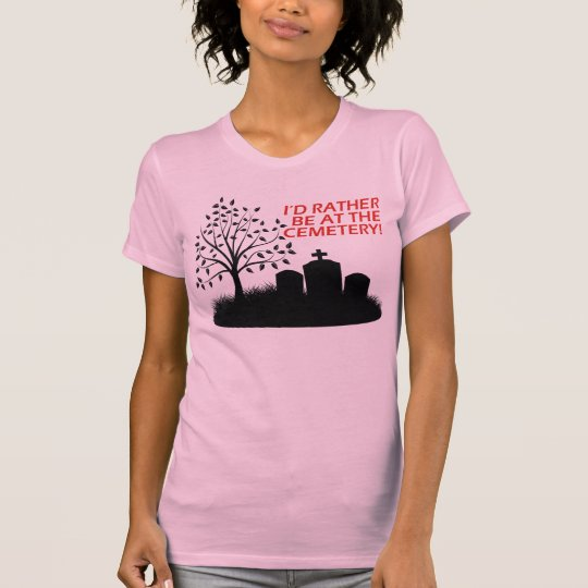 I'd Rather Be At The Cemetery T-Shirt