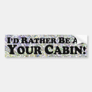 I'd Rather Be At Your Cabin - Bumper Sticker