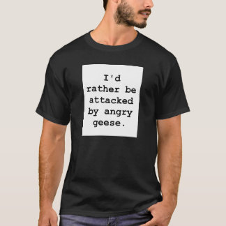 I'd rather be attacked by angry geese. t-shirt