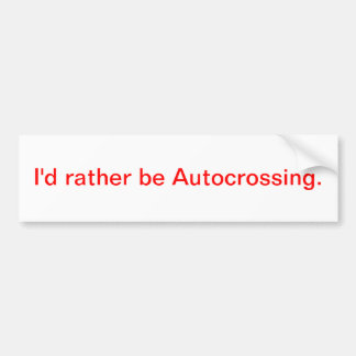 I'd rather be Autocrossing. Bumper Sticker