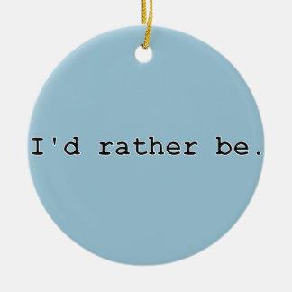 I'd rather be. ceramic ornament