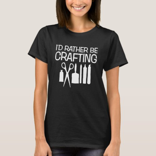 I'd Rather Be Crafting Funny Crafter T-Shirt