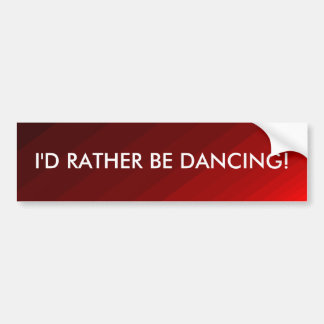 I'd Rather Be Dancing - bumper sticker