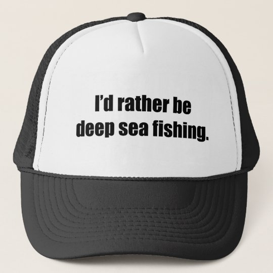 I'd Rather Be Deep Sea Fishing Trucker Hat