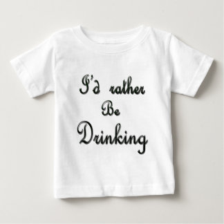 I'd rather be Drinking Baby T-Shirt