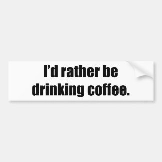 I'd Rather Be Drinking Coffee Bumper Stickers