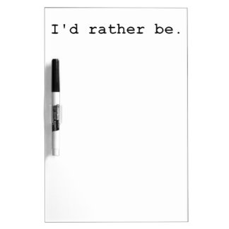 I'd rather be. dry erase board