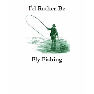 I'd Rather Be Fly Fishing shirt