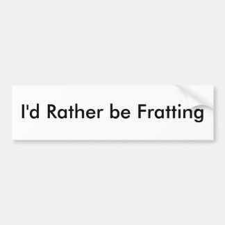 I'd Rather be Fratting Bumper Sticker