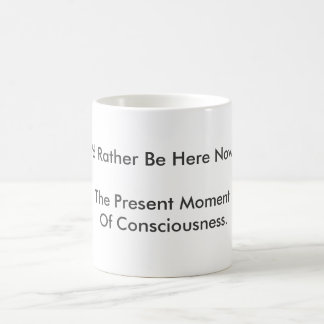 """I'd Rather Be Here Now"" is being present. Magic Mug"