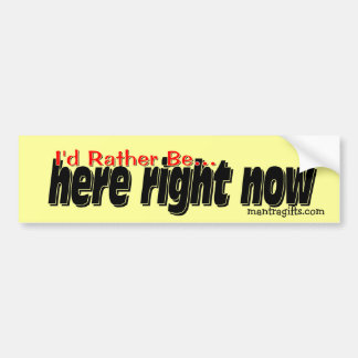 I'd rather be . . . here right now. bumper stickers