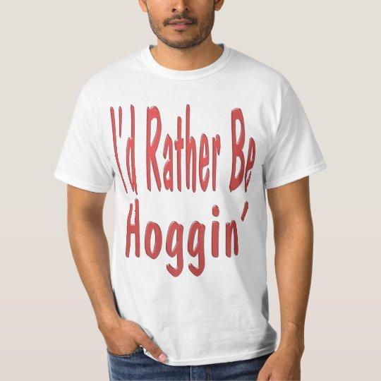 I'd Rather Be Hoggin'... T-Shirt