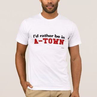 I'd Rather Be In A-Town T-Shirt