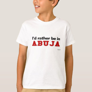 I'd Rather Be In Abuja T-Shirt