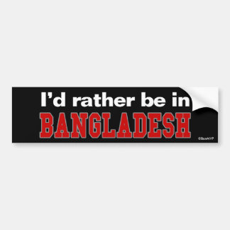 I'd Rather Be In Bangladesh Bumper Sticker