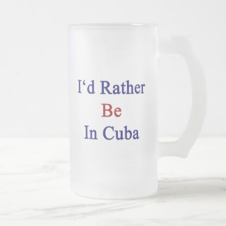 I'd Rather Be In Cuba 16 Oz Frosted Glass Beer Mug
