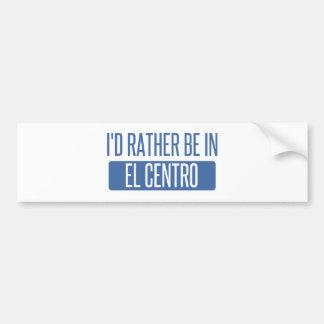 I'd rather be in El Centro Bumper Sticker