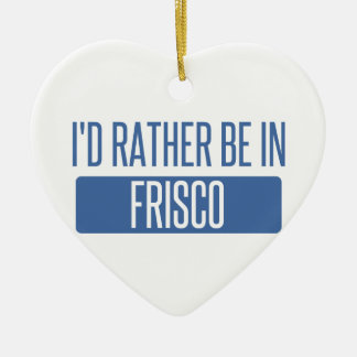 I'd rather be in Frisco Ceramic Ornament